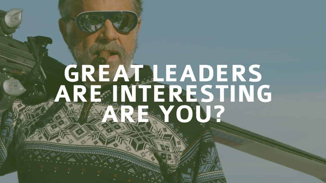 Great Leaders Are Interesting – Are YOU?