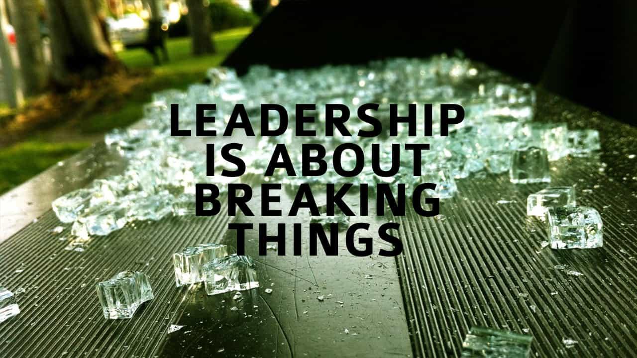 Leadership is About Breaking Things