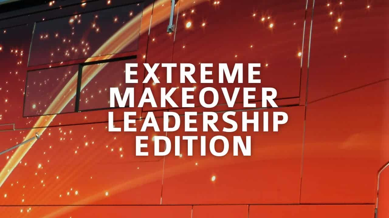 Extreme Makeover Leadership Edition