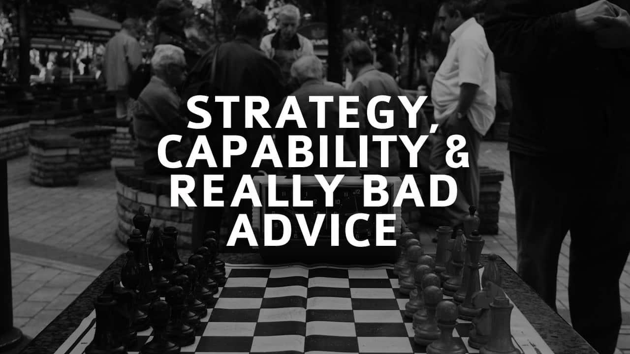 Strategy, Capability & Really Bad Advice