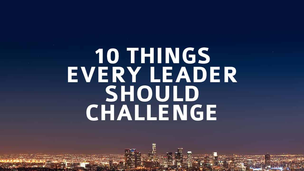 10 Things Every Leader Should Challenge